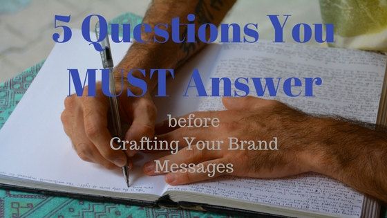 5 Questions You MUST Answer before Crafting Your Brand Messages